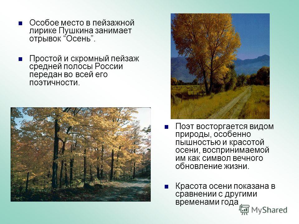 Особое место в пейзажной лирике Пушкина занимает отрывок Осень. Простой и скромный пейзаж средней полосы России передан во всей его поэтичности. Поэт восторгается видом природы, особенно пышностью и красотой осени, воспринимаемой им как символ вечног