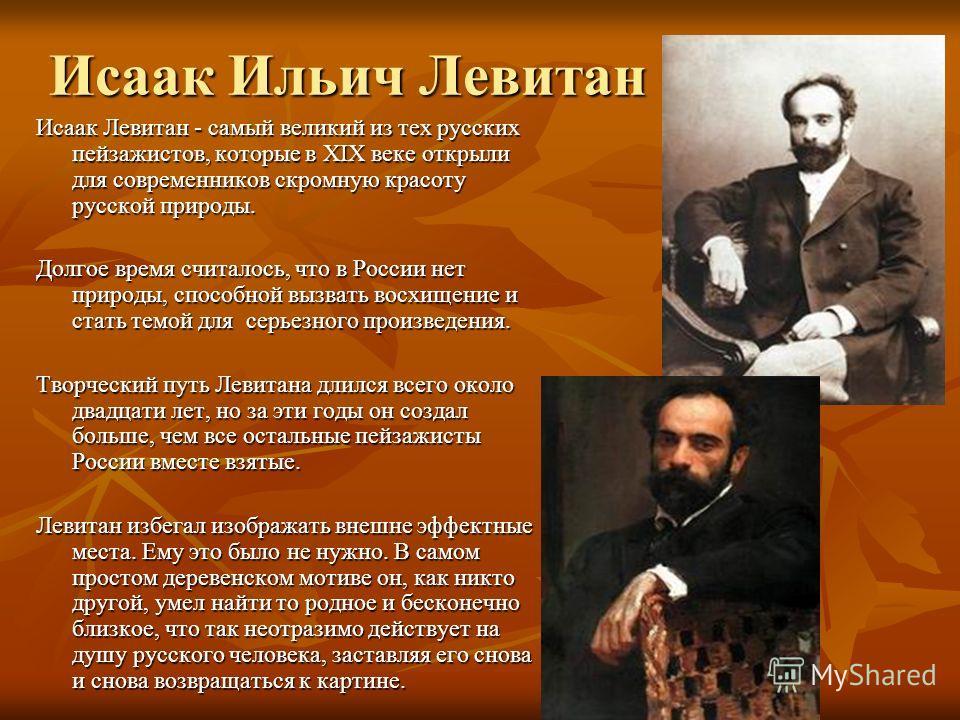 Исаак Ильич Левитан Исаак Левитан - самый великий из тех русских пейзажистов, которые в XIX веке открыли для современников скромную красоту русской природы. Долгое время считалось, что в России нет природы, способной вызвать восхищение и стать темой