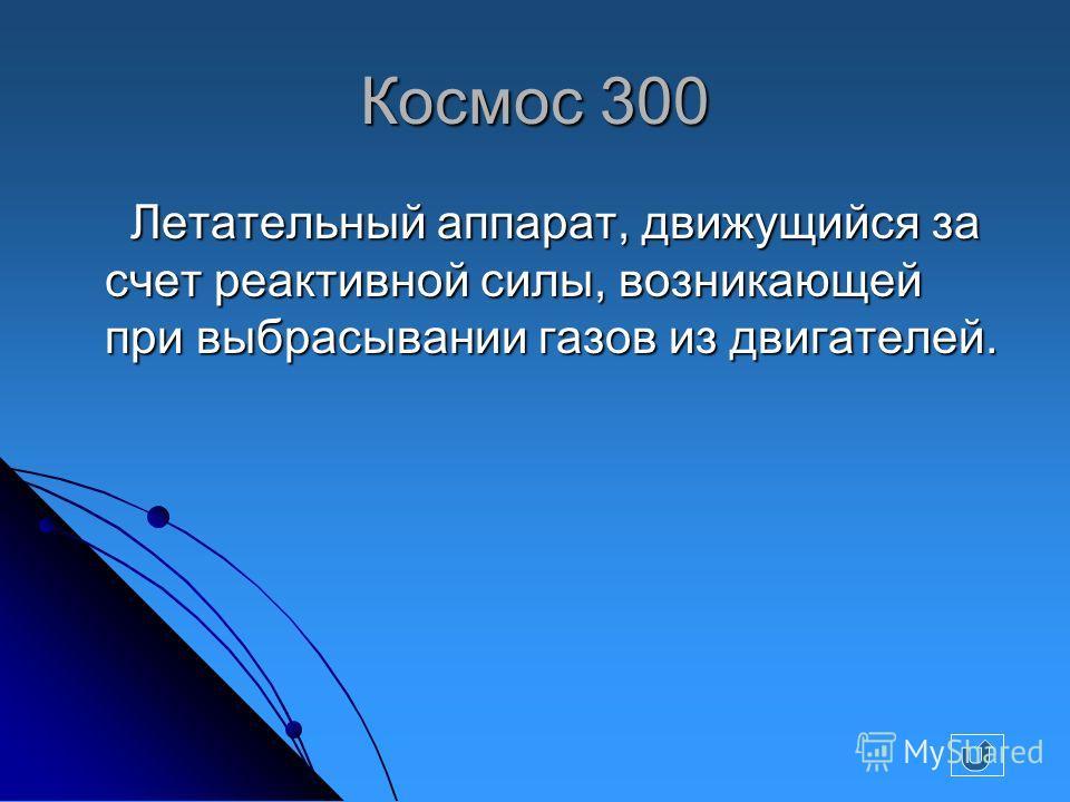 Космос 300 Летательный аппарат, движущийся за счет реактивной силы, возникающей при выбрасывании газов из двигателей. Летательный аппарат, движущийся за счет реактивной силы, возникающей при выбрасывании газов из двигателей.