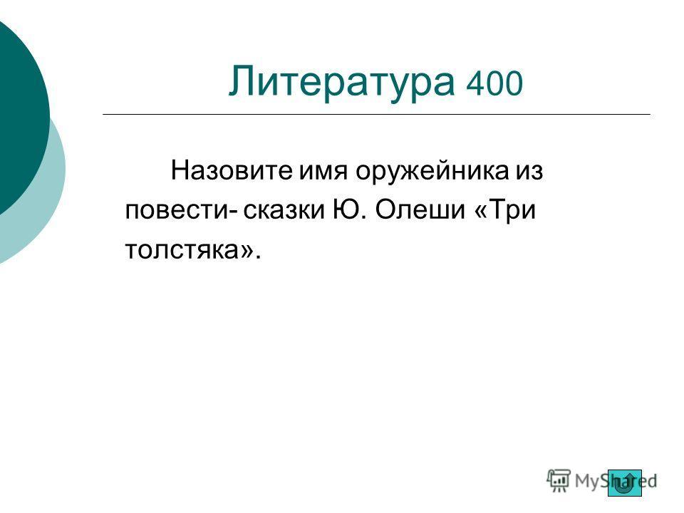 Литература 400 Назовите имя оружейника из повести- сказки Ю. Олеши «Три толстяка».