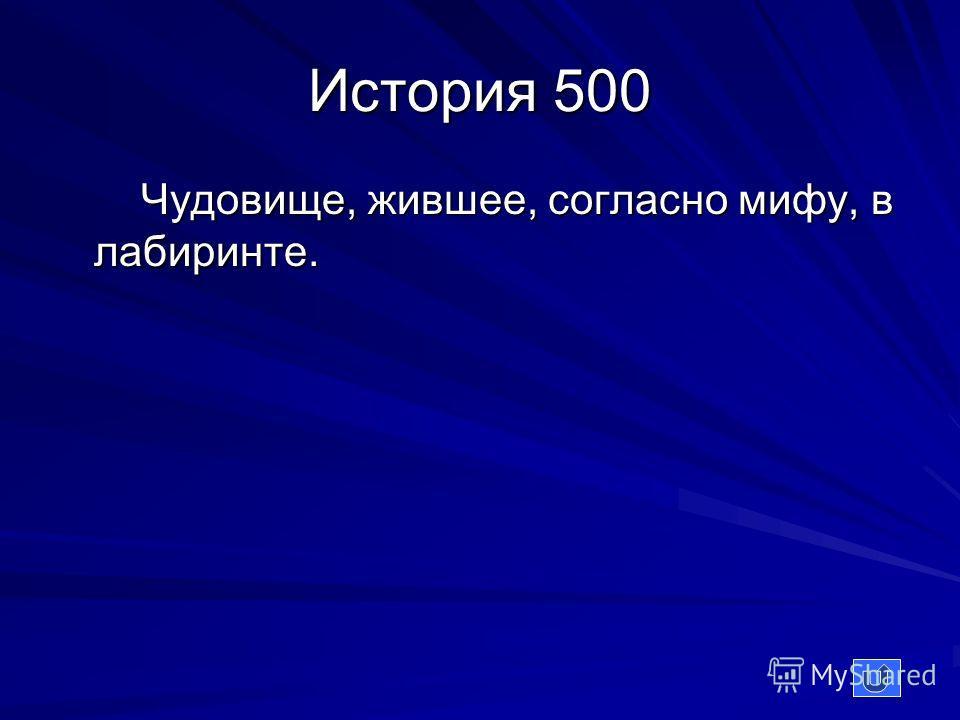 История 500 Чудовище, жившее, согласно мифу, в лабиринте. Чудовище, жившее, согласно мифу, в лабиринте.