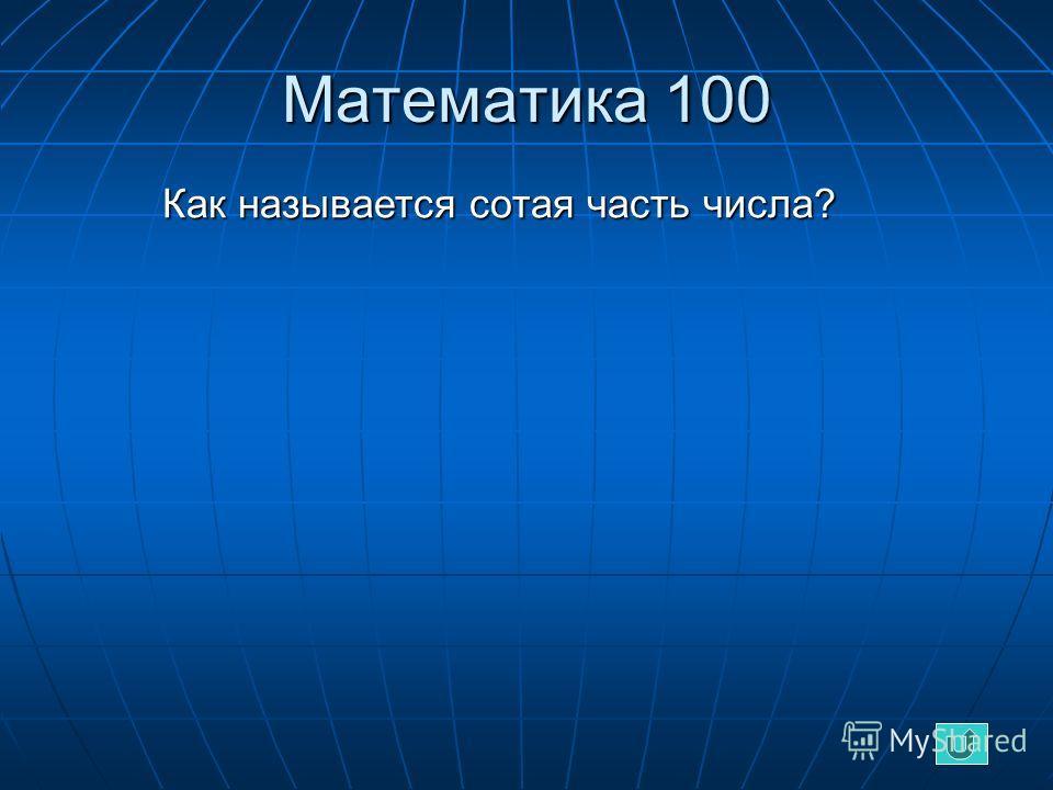 Математика 100 Как называется сотая часть числа? Как называется сотая часть числа?