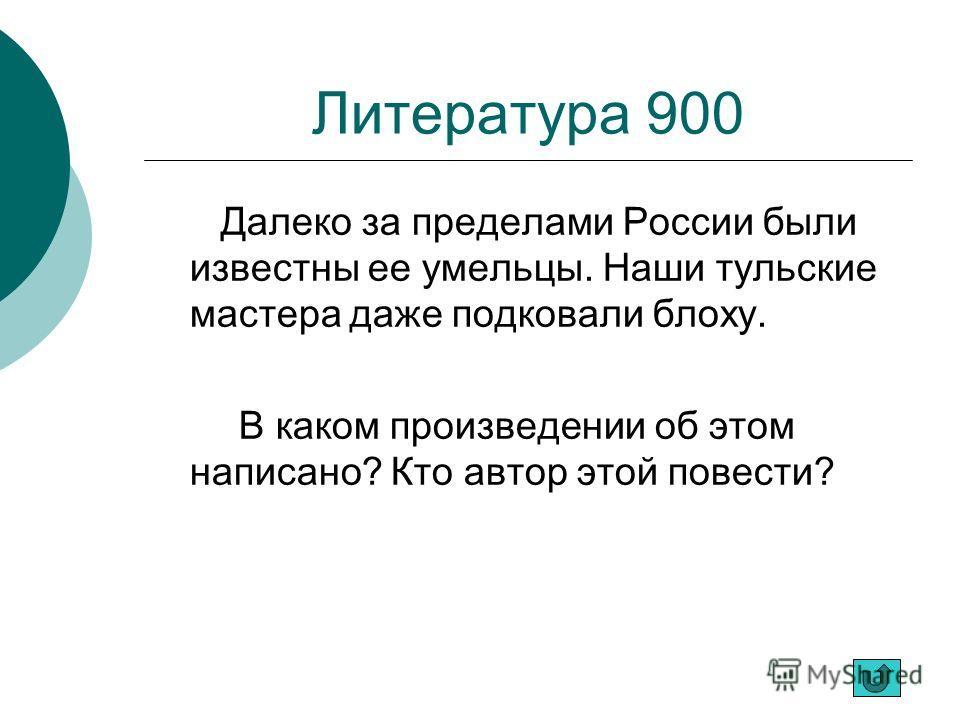 Литература 900 Далеко за пределами России были известны ее умельцы. Наши тульские мастера даже подковали блоху. В каком произведении об этом написано? Кто автор этой повести?