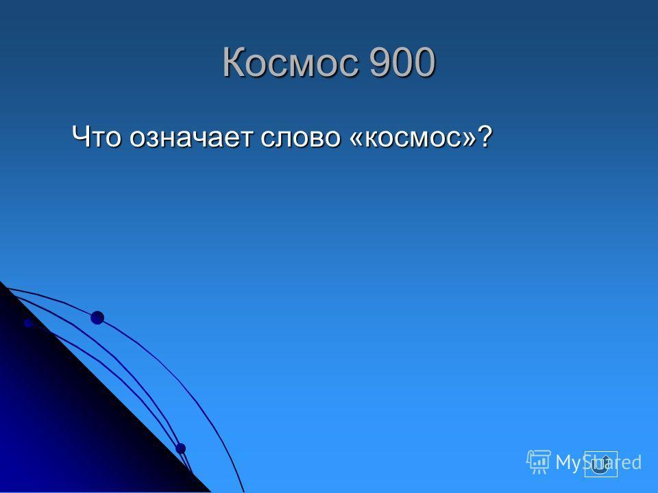 Космос 900 Что означает слово «космос»? Что означает слово «космос»?