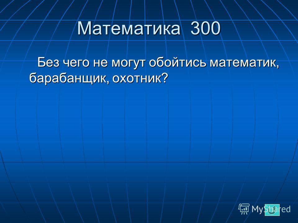 Математика 300 Без чего не могут обойтись математик, барабанщик, охотник? Без чего не могут обойтись математик, барабанщик, охотник?