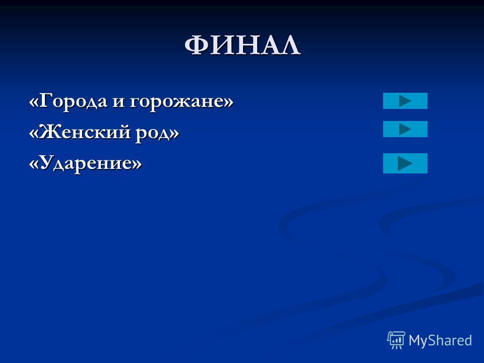 ФИНАЛ «Города и горожане» «Женский род» «Ударение»