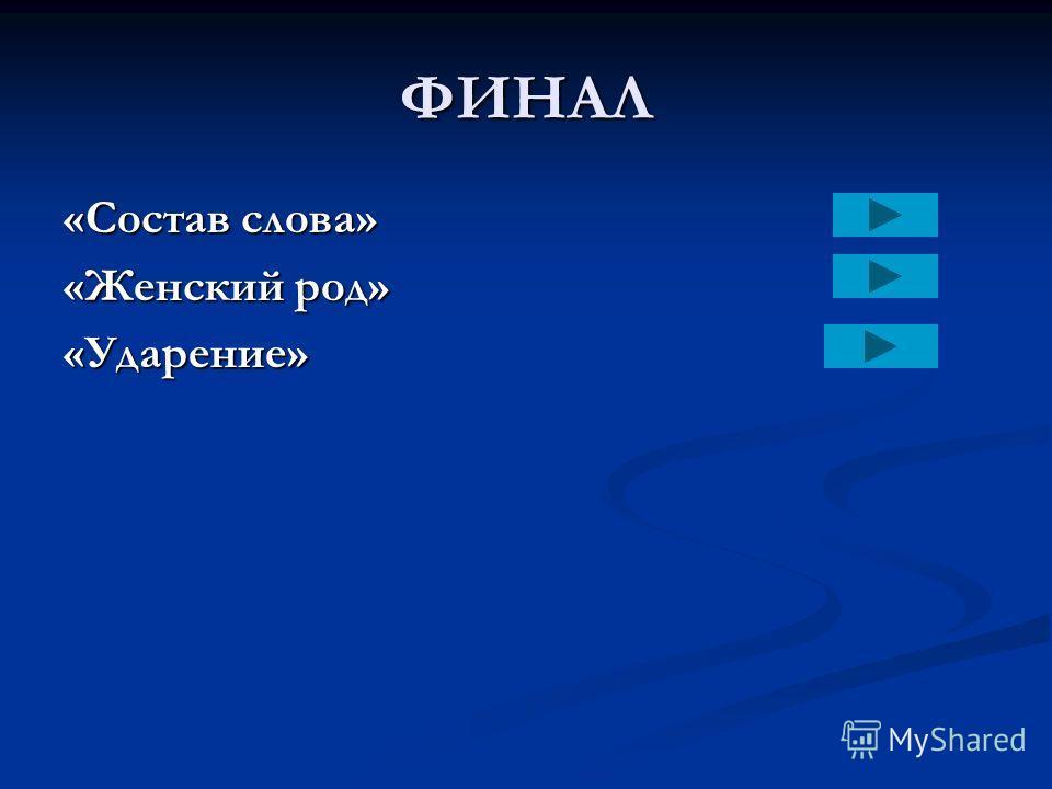 ФИНАЛ «Состав слова» «Женский род» «Ударение»