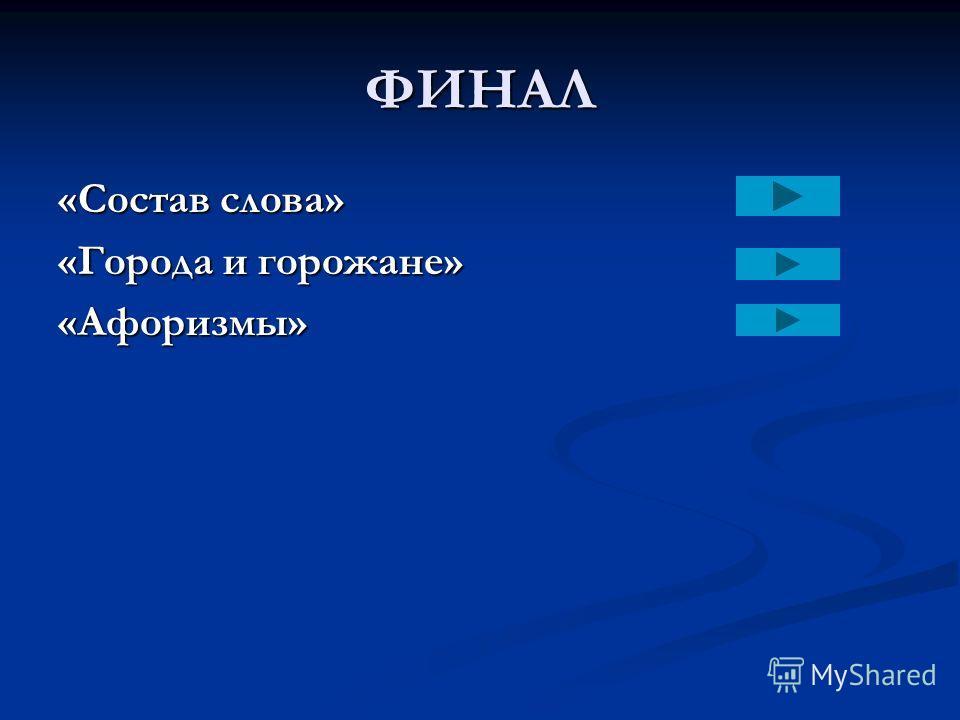 ФИНАЛ «Состав слова» «Города и горожане» «Афоризмы»