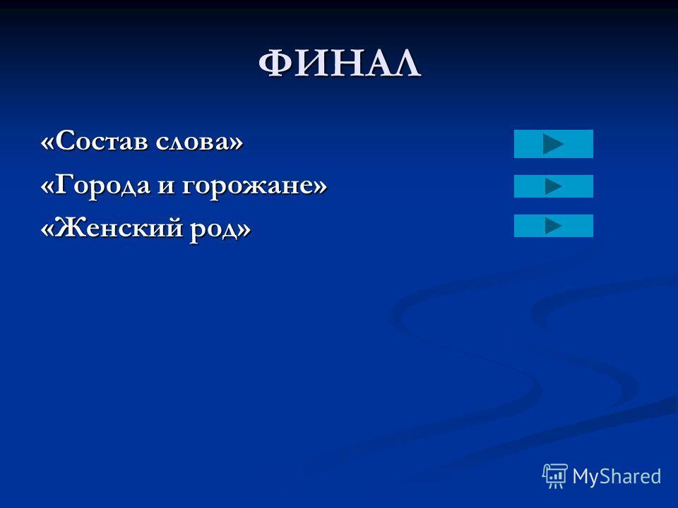 ФИНАЛ «Состав слова» «Города и горожане» «Женский род»