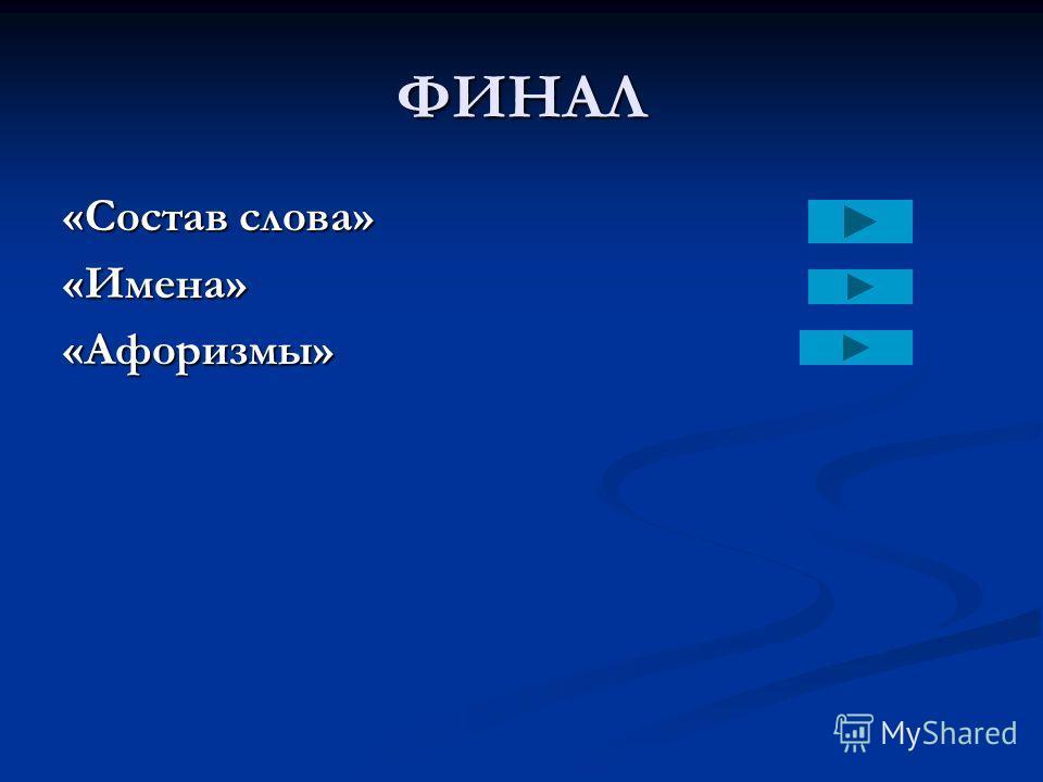 ФИНАЛ «Состав слова» «Имена»«Афоризмы»