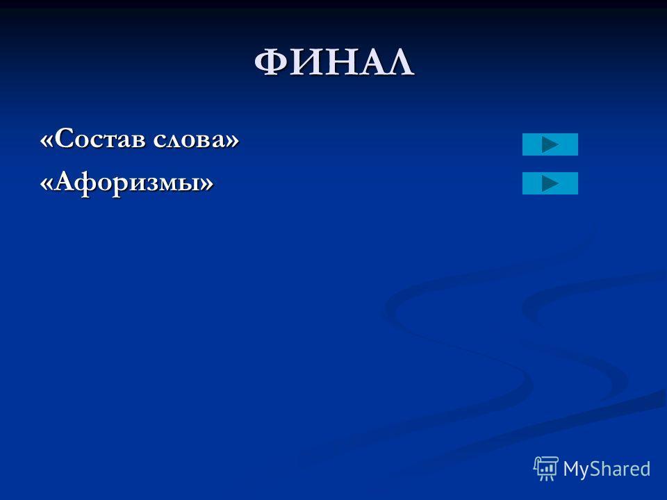 ФИНАЛ «Состав слова» «Афоризмы»