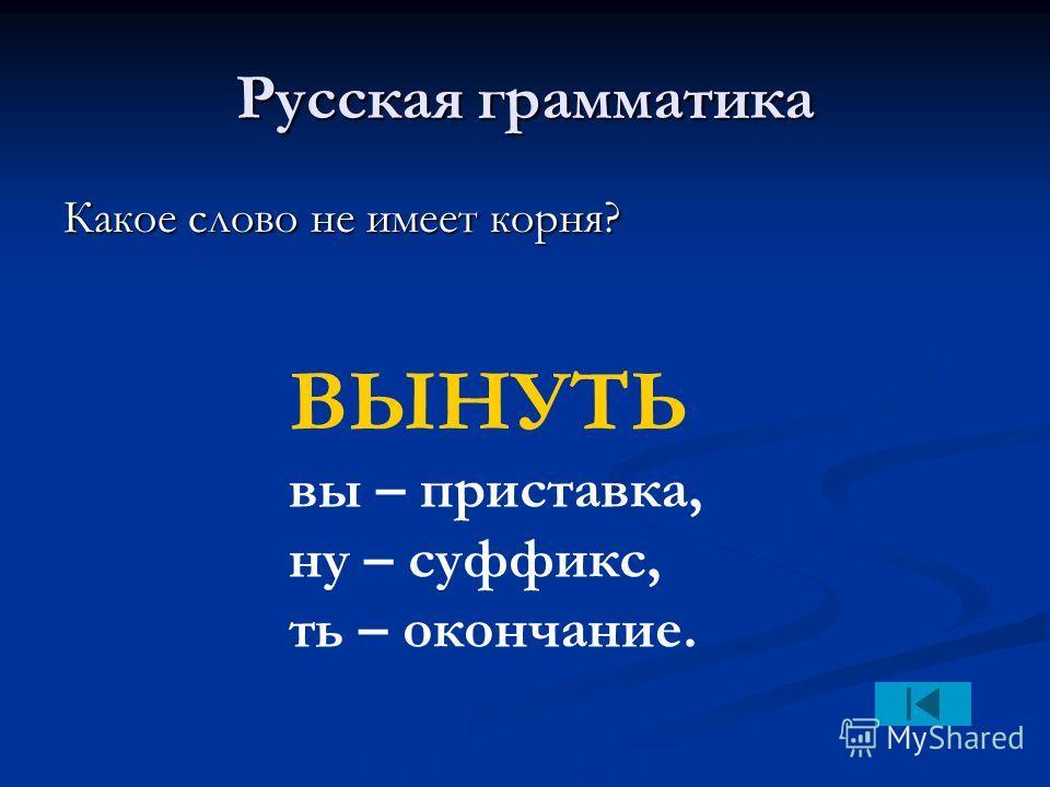 Русская грамматика Какое слово не имеет корня? ВЫНУТЬ вы – приставка, ну – суффикс, ть – окончание.
