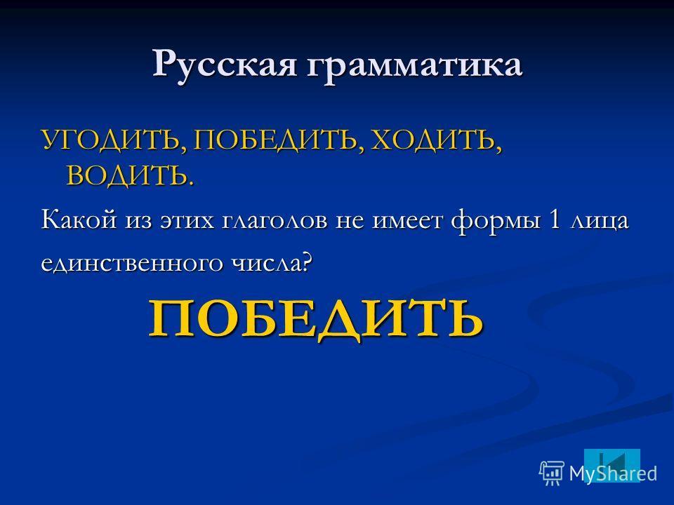 Русская грамматика УГОДИТЬ, ПОБЕДИТЬ, ХОДИТЬ, ВОДИТЬ. Какой из этих глаголов не имеет формы 1 лица единственного числа? ПОБЕДИТЬ