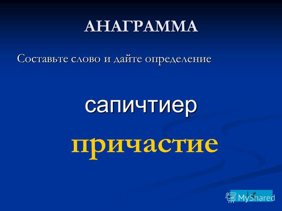 АНАГРАММА Составьте слово и дайте определение сапичтиер причастие