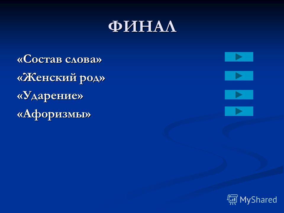 ФИНАЛ «Состав слова» «Женский род» «Ударение»«Афоризмы»