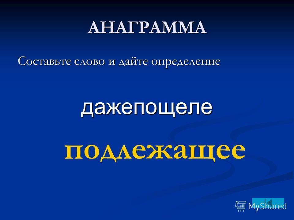 АНАГРАММА Составьте слово и дайте определение дажепощеле подлежащее