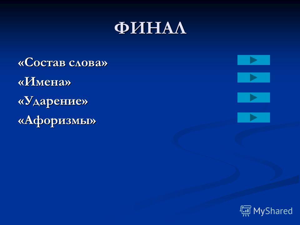 ФИНАЛ «Состав слова» «Имена»«Ударение»«Афоризмы»