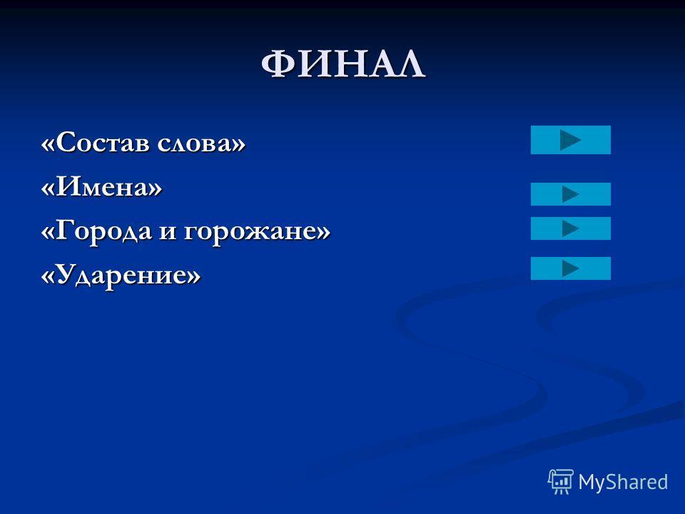 ФИНАЛ «Состав слова» «Имена» «Города и горожане» «Ударение»