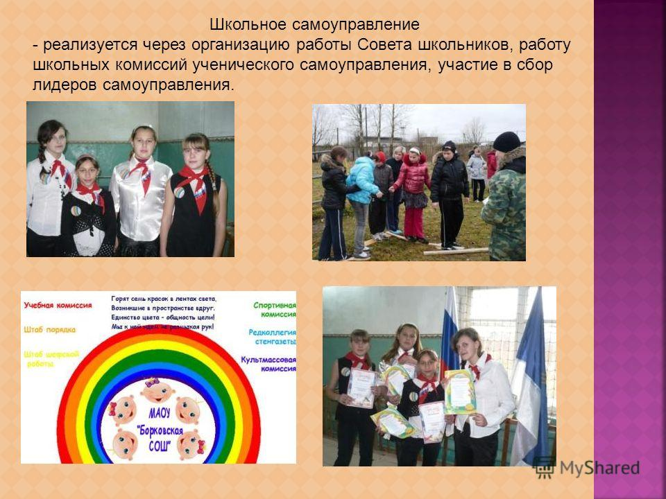 Школьное самоуправление - реализуется через организацию работы Совета школьников, работу школьных комиссий ученического самоуправления, участие в сбор лидеров самоуправления.