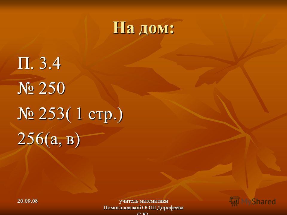20.09.08учитель математики Помогаловской ООШ Дорофеева С.Ю. На дом: П. 3.4 250 250 253( 1 стр.) 253( 1 стр.) 256(а, в)