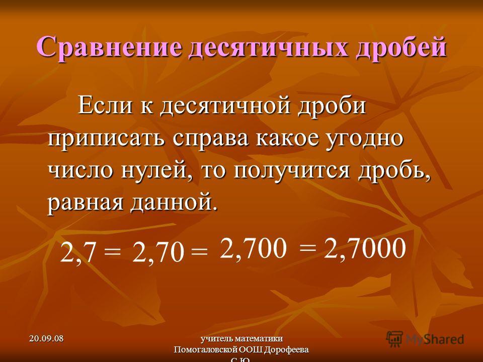 20.09.08учитель математики Помогаловской ООШ Дорофеева С.Ю. Сравнение десятичных дробей Если к десятичной дроби приписать справа какое угодно число нулей, то получится дробь, равная данной. 2,7 =2,70 = 2,700= 2,7000