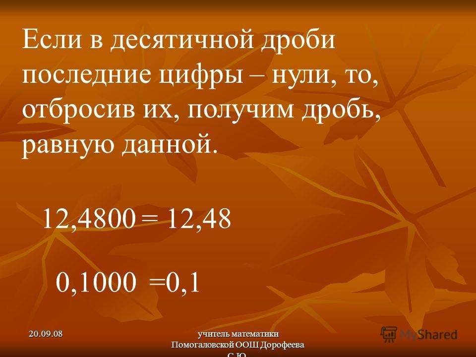 20.09.08учитель математики Помогаловской ООШ Дорофеева С.Ю. Если в десятичной дроби последние цифры – нули, то, отбросив их, получим дробь, равную данной. 12,4800= 12,48 0,1000=0,1