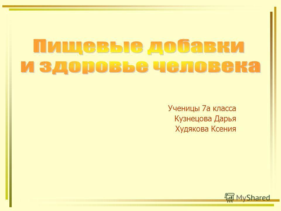 Ученицы 7а класса Кузнецова Дарья Худякова Ксения