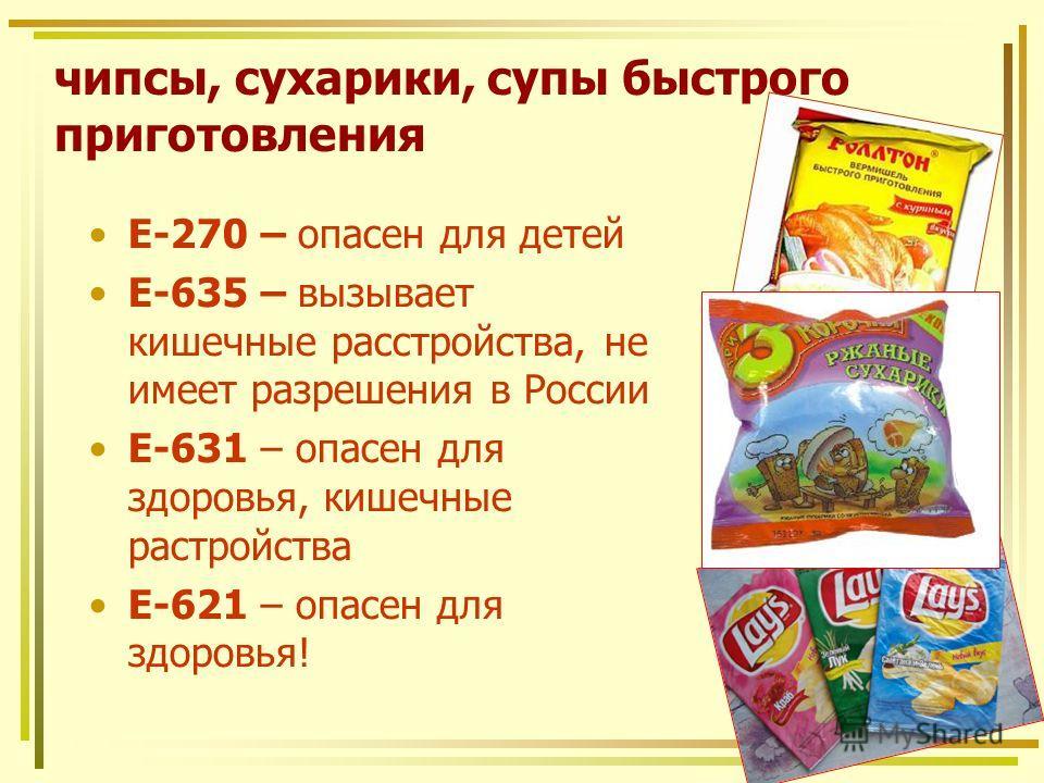 чипсы, сухарики, супы быстрого приготовления Е-270 – опасен для детей Е-635 – вызывает кишечные расстройства, не имеет разрешения в России Е-631 – опасен для здоровья, кишечные растройства Е-621 – опасен для здоровья!