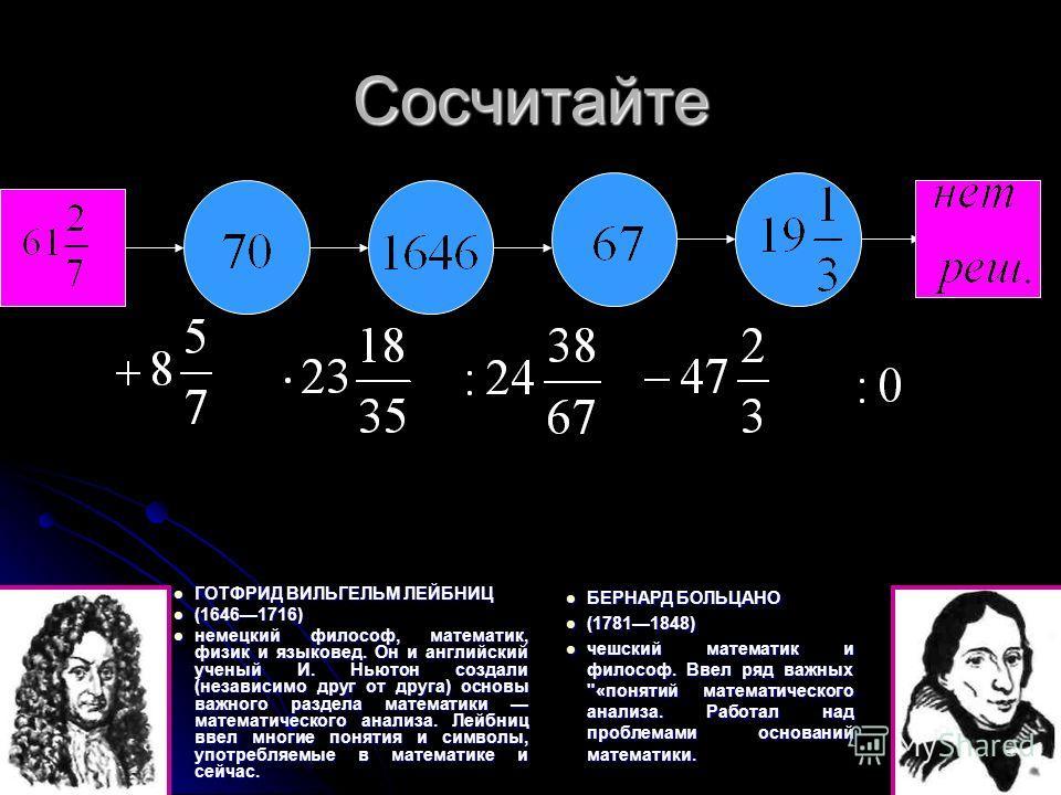 Сосчитайте ГОТФРИД ВИЛЬГЕЛЬМ ЛЕЙБНИЦ ГОТФРИД ВИЛЬГЕЛЬМ ЛЕЙБНИЦ (16461716) (16461716) немецкий философ, математик, физик и языковед. Он и английский ученый И. Ньютон создали (независимо друг от друга) основы важного раздела математики математического