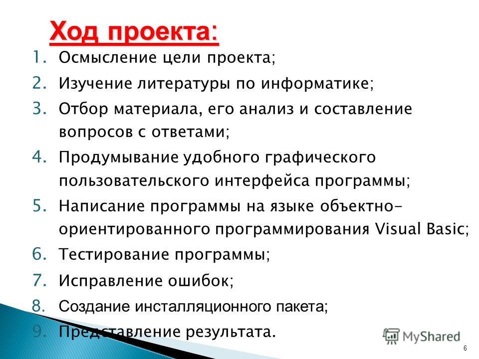 6 1. Осмысление цели проекта; 2. Изучение литературы по информатике; 3. Отбор материала, его анализ и составление вопросов с ответами; 4. Продумывание удобного графического пользовательского интерфейса программы; 5. Написание программы на языке объек
