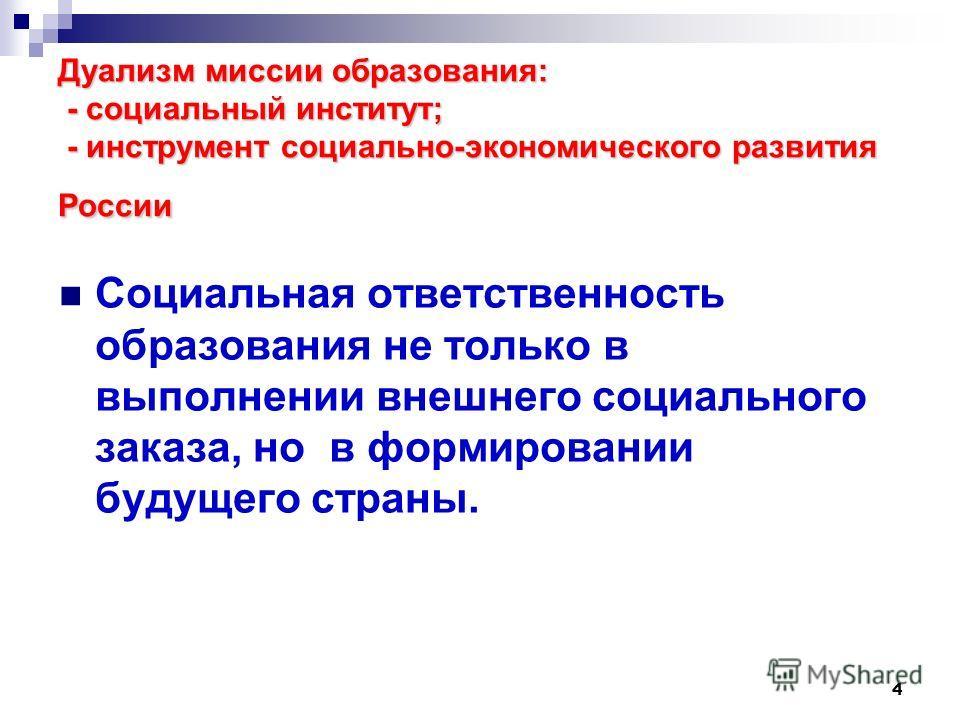 4 Дуализм миссии образования: - социальный институт; - инструмент социально-экономического развития России Социальная ответственность образования не только в выполнении внешнего социального заказа, но в формировании будущего страны.