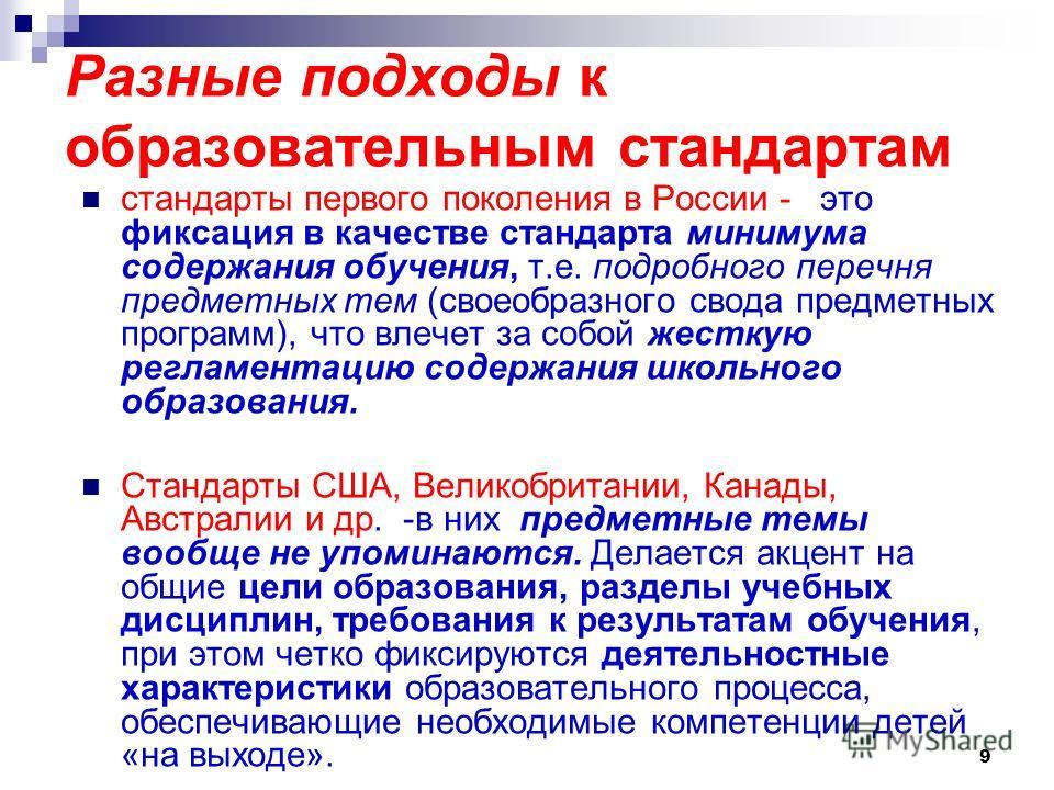 9 Разные подходы к образовательным стандартам стандарты первого поколения в России - это фиксация в качестве стандарта минимума содержания обучения, т.е. подробного перечня предметных тем (своеобразного свода предметных программ), что влечет за собой