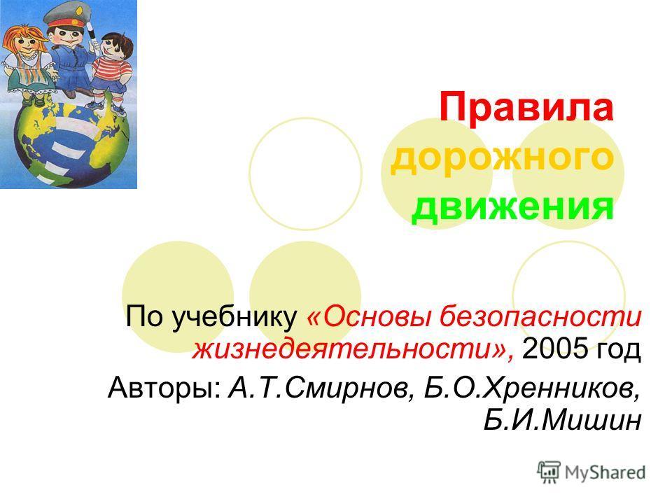 Правила дорожного движения По учебнику «Основы безопасности жизнедеятельности», 2005 год Авторы: А.Т.Смирнов, Б.О.Хренников, Б.И.Мишин