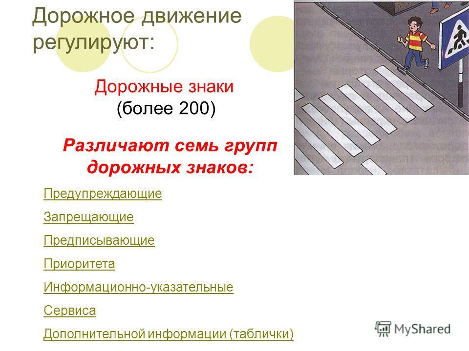 Дорожное движение регулируют: Дорожные знаки (более 200) Различают семь групп дорожных знаков: Предупреждающие Запрещающие Предписывающие Приоритета Информационно-указательные Сервиса Дополнительной информации (таблички)