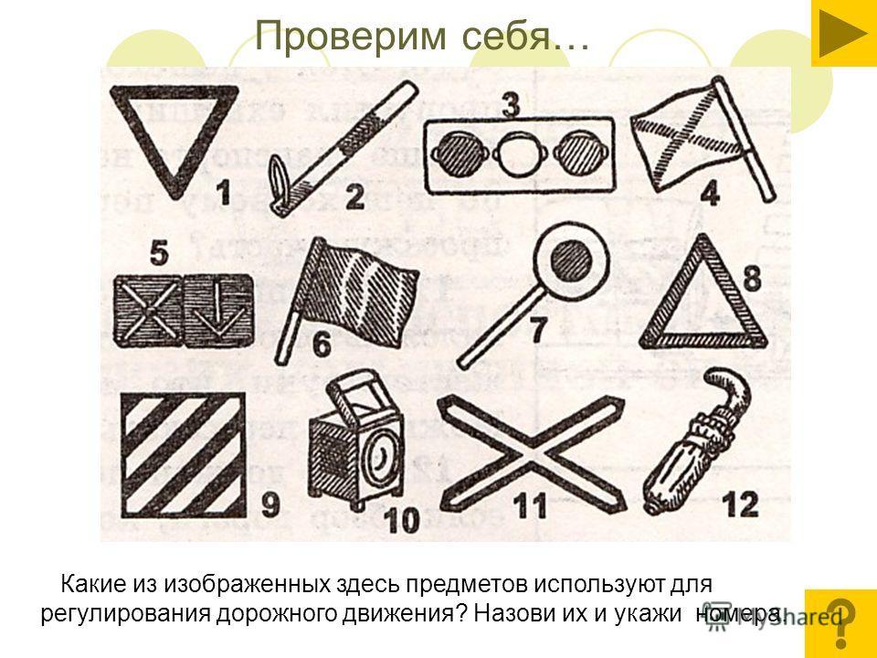 Проверим себя… Какие из изображенных здесь предметов используют для регулирования дорожного движения? Назови их и укажи номера.