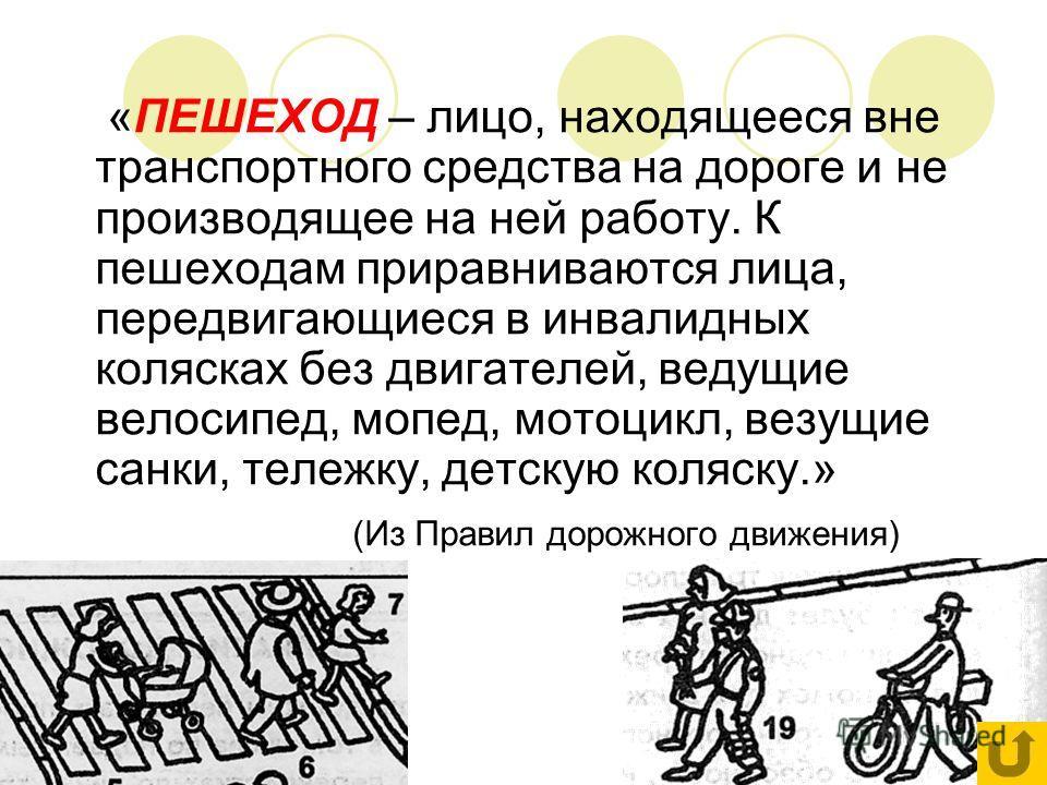 «ПЕШЕХОД – лицо, находящееся вне транспортного средства на дороге и не производящее на ней работу. К пешеходам приравниваются лица, передвигающиеся в инвалидных колясках без двигателей, ведущие велосипед, мопед, мотоцикл, везущие санки, тележку, детс