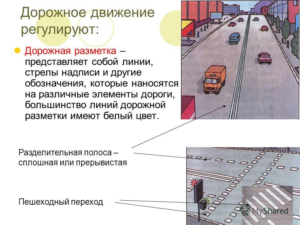Дорожное движение регулируют: Дорожная разметка – представляет собой линии, стрелы надписи и другие обозначения, которые наносятся на различные элементы дороги, большинство линий дорожной разметки имеют белый цвет. Разделительная полоса – сплошная ил