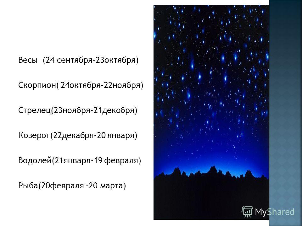 Весы (24 сентября–23октября) Скорпион( 24октября–22ноября) Стрелец(23ноября-21декобря) Козерог(22декабря-20 января) Водолей(21января-19 февраля) Рыба(20февраля -20 марта)