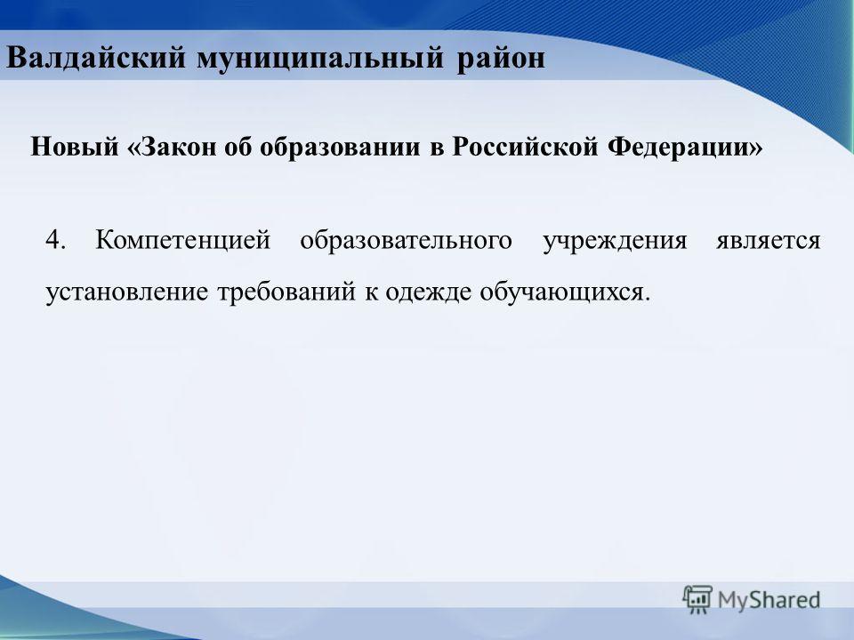 Валдайский муниципальный район Новый «Закон об образовании в Российской Федерации» 4. Компетенцией образовательного учреждения является установление требований к одежде обучающихся.
