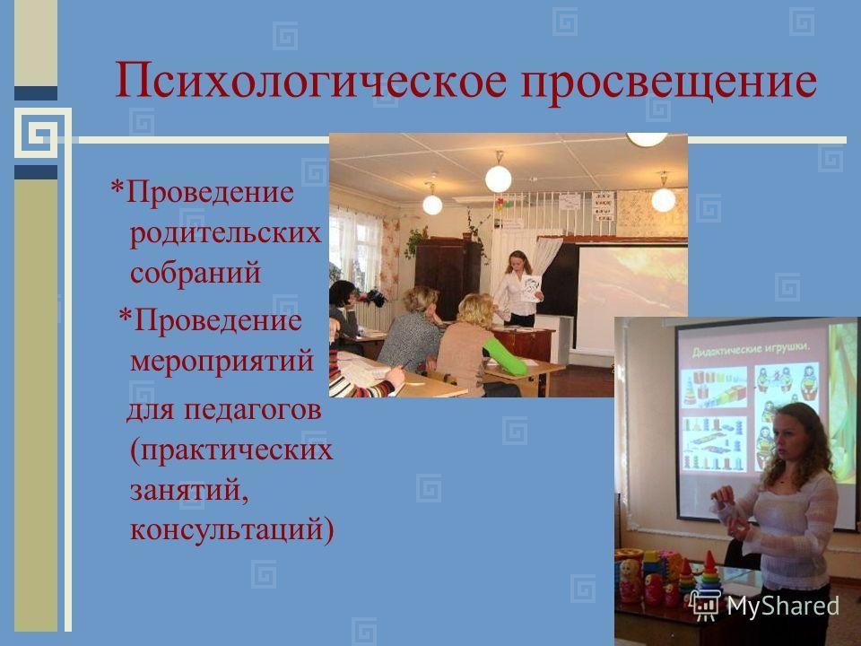 Психологическое просвещение *Проведение родительских собраний *Проведение мероприятий для педагогов (практических занятий, консультаций)