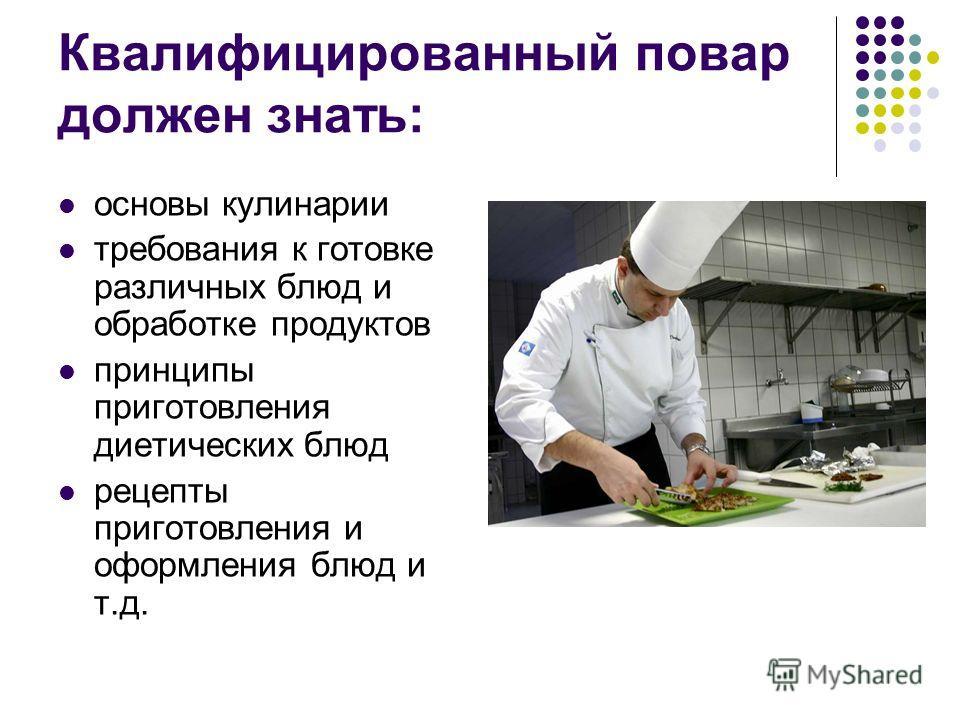 Квалифицированный повар должен знать: основы кулинарии требования к готовке различных блюд и обработке продуктов принципы приготовления диетических блюд рецепты приготовления и оформления блюд и т.д.