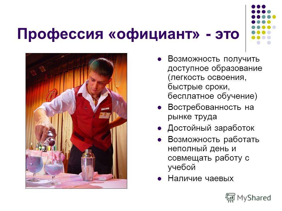 Профессия «официант» - это Возможность получить доступное образование (легкость освоения, быстрые сроки, бесплатное обучение) Востребованность на рынке труда Достойный заработок Возможность работать неполный день и совмещать работу с учебой Наличие ч