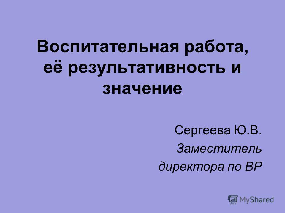 Воспитательная работа, её результативность и значение Сергеева Ю.В. Заместитель директора по ВР