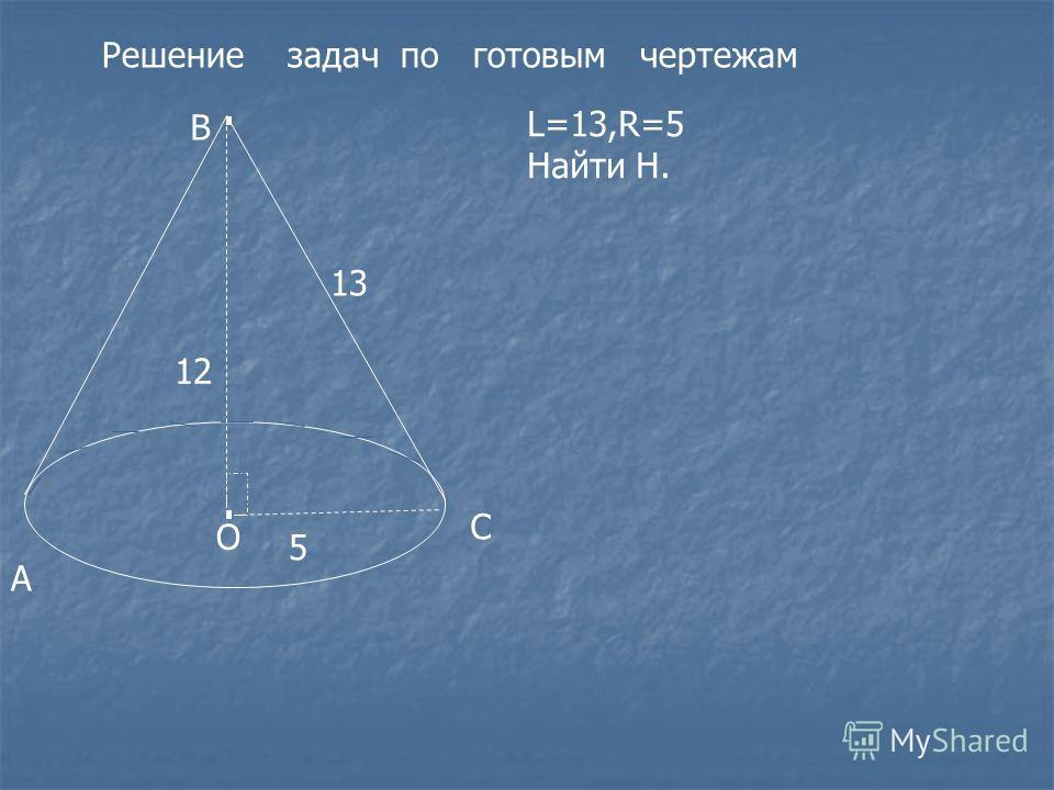 Решение задач по готовым чертежам А В С О 5 13 L=13,R=5 Найти H. 12