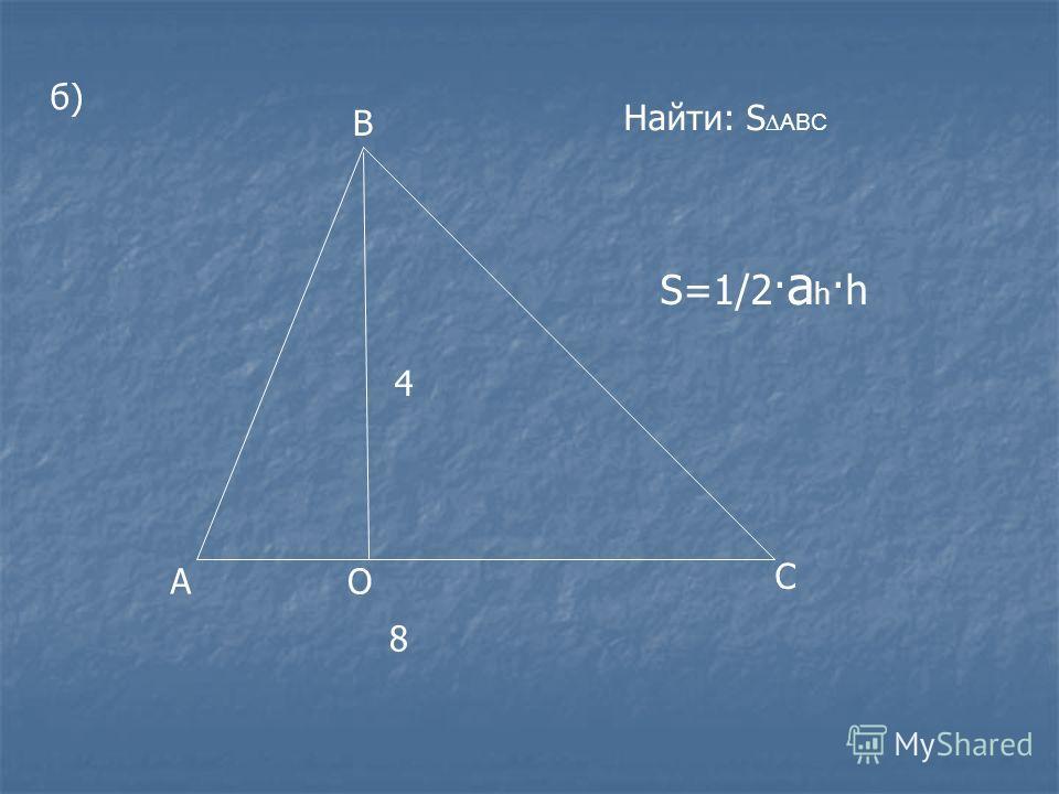 б) А В С О 8 4 Найти: S ABC S=1/2· a h ·h