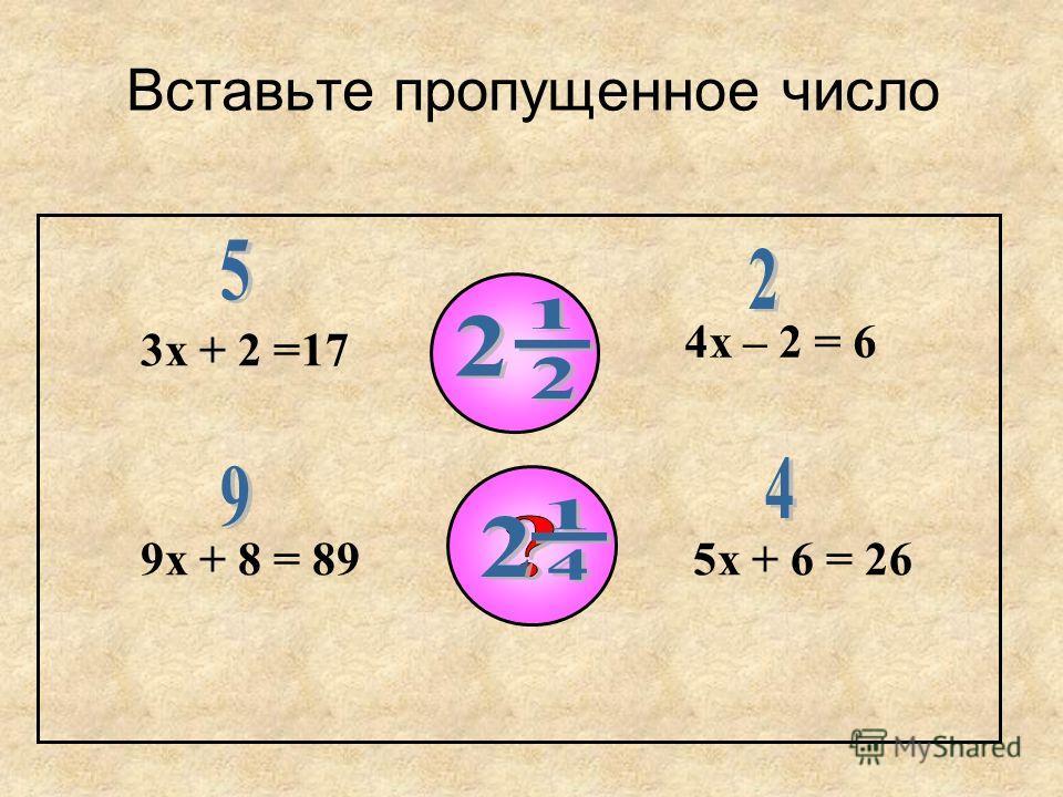 Вставьте пропущенное число 3х + 2 =17 4х – 2 = 6 9х + 8 = 895х + 6 = 26