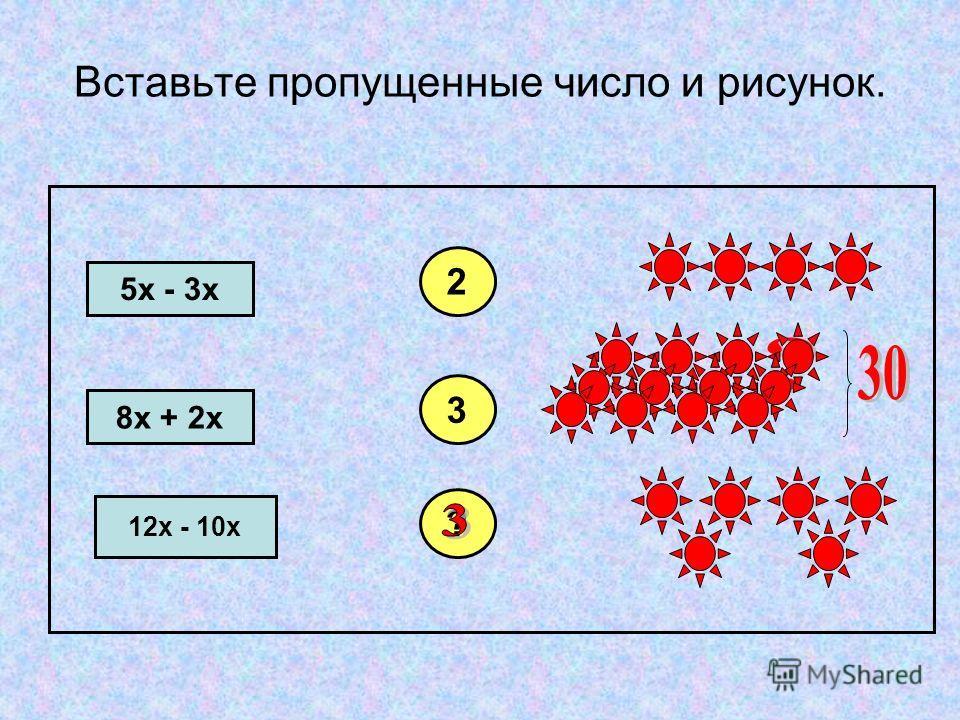 Вставьте пропущенные число и рисунок. 5х - 3х 8х + 2х 12х - 10х 2 3 ?