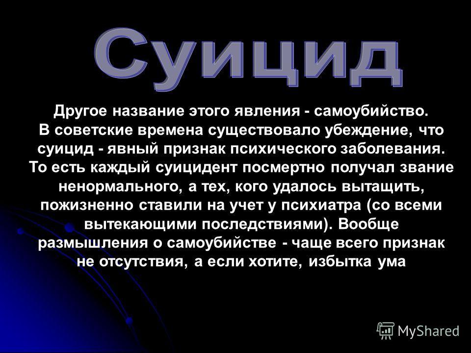 Другое название этого явления - самоубийство. В советские времена существовало убеждение, что суицид - явный признак психического заболевания. То есть каждый суицидент посмертно получал звание ненормального, а тех, кого удалось вытащить, пожизненно с