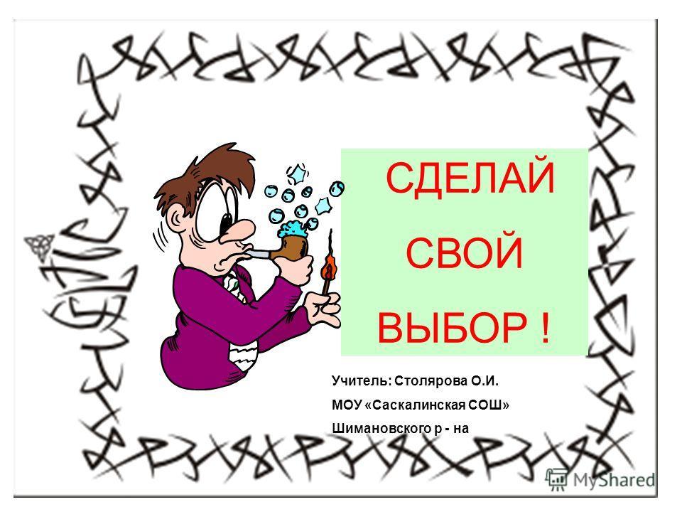 СДЕЛАЙ СВОЙ ВЫБОР ! Учитель: Столярова О.И. МОУ «Саскалинская СОШ» Шимановского р - на