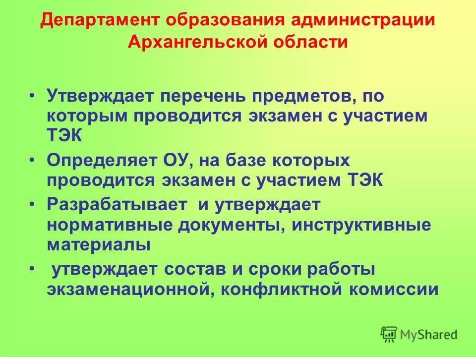 Департамент образования администрации Архангельской области Утверждает перечень предметов, по которым проводится экзамен с участием ТЭК Определяет ОУ, на базе которых проводится экзамен с участием ТЭК Разрабатывает и утверждает нормативные документы,